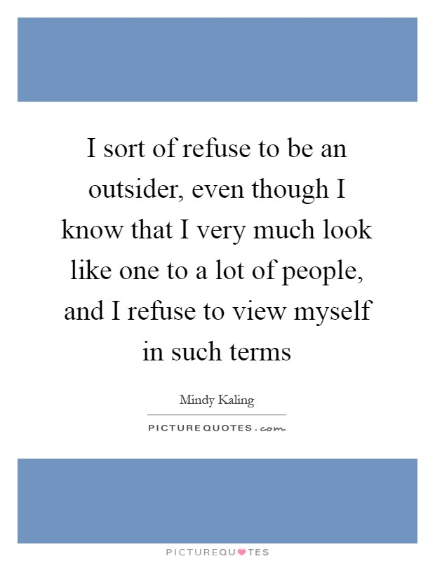 I sort of refuse to be an outsider, even though I know that I very much look like one to a lot of people, and I refuse to view myself in such terms Picture Quote #1