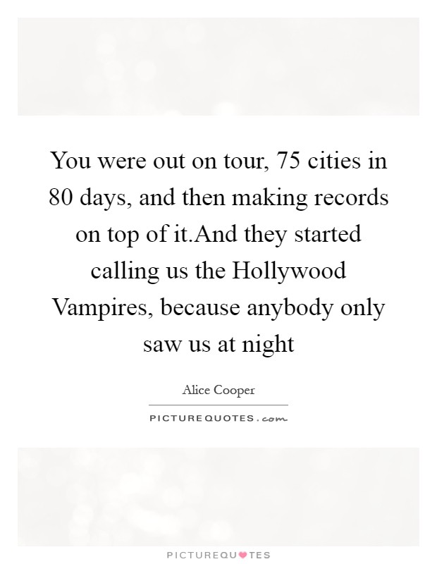 You were out on tour, 75 cities in 80 days, and then making records on top of it.And they started calling us the Hollywood Vampires, because anybody only saw us at night Picture Quote #1