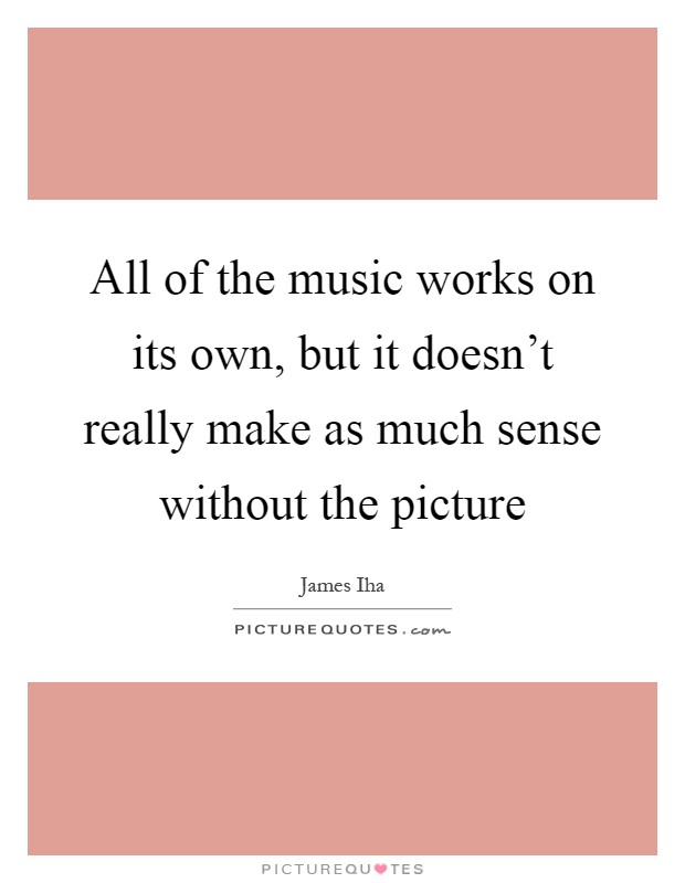 All of the music works on its own, but it doesn't really make as much sense without the picture Picture Quote #1