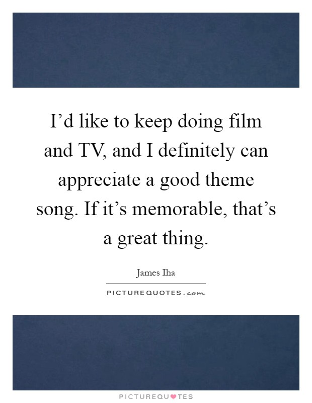 I'd like to keep doing film and TV, and I definitely can appreciate a good theme song. If it's memorable, that's a great thing Picture Quote #1
