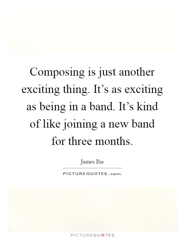 Composing is just another exciting thing. It's as exciting as being in a band. It's kind of like joining a new band for three months Picture Quote #1
