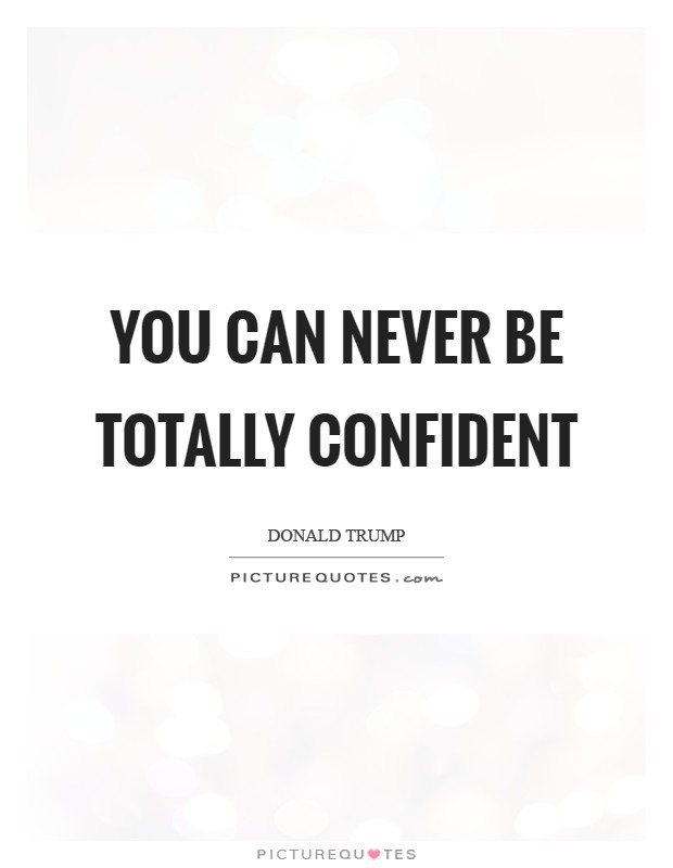 You can never be totally confident Picture Quote #1