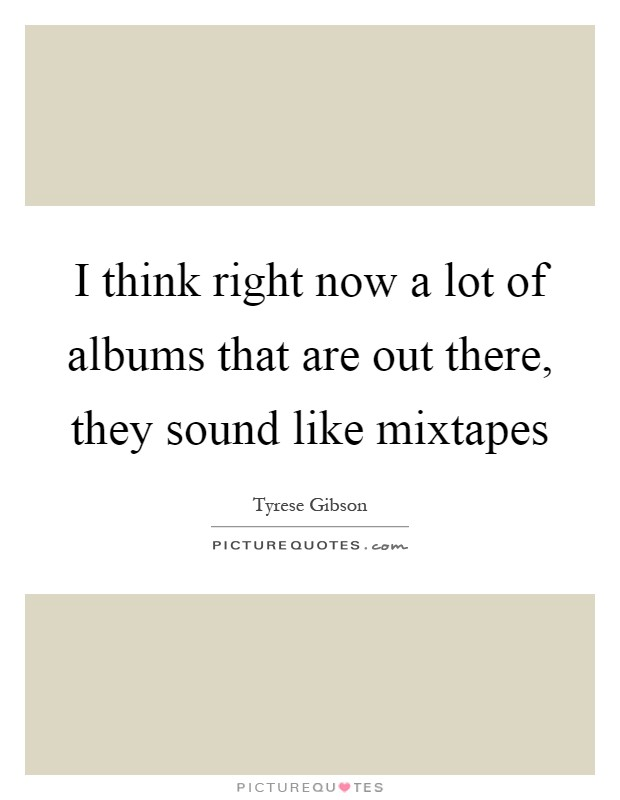 I think right now a lot of albums that are out there, they sound like mixtapes Picture Quote #1