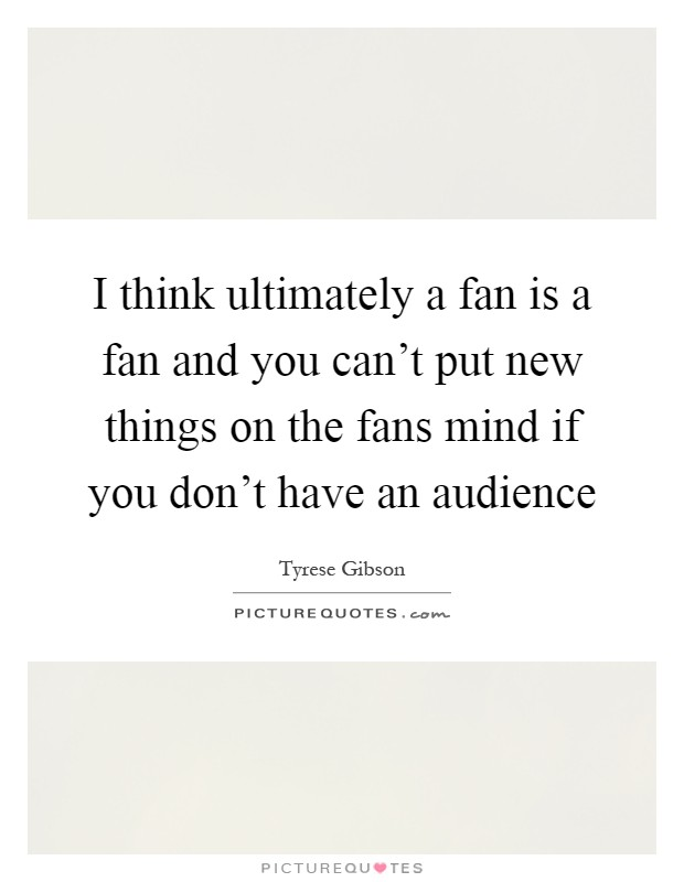 I think ultimately a fan is a fan and you can't put new things on the fans mind if you don't have an audience Picture Quote #1