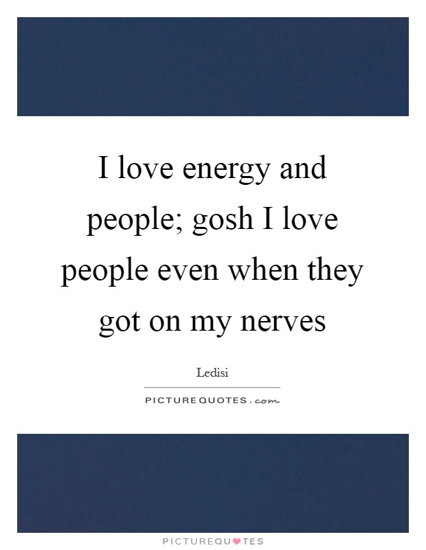 I love energy and people; gosh I love people even when they got on my nerves Picture Quote #1