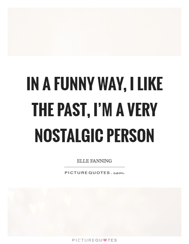 In a funny way, I like the past, I'm a very nostalgic person Picture Quote #1