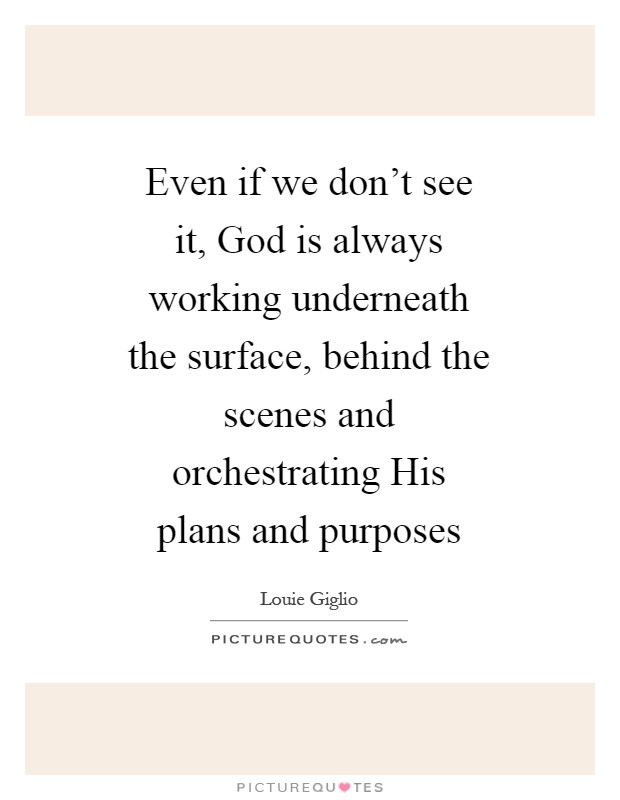 Even if we don't see it, God is always working underneath the surface, behind the scenes and orchestrating His plans and purposes Picture Quote #1