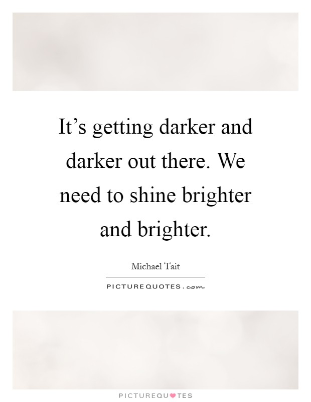 It's getting darker and darker out there. We need to shine brighter and brighter Picture Quote #1