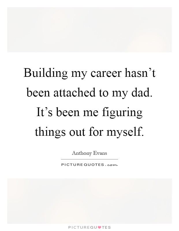 Building my career hasn't been attached to my dad. It's been me figuring things out for myself Picture Quote #1