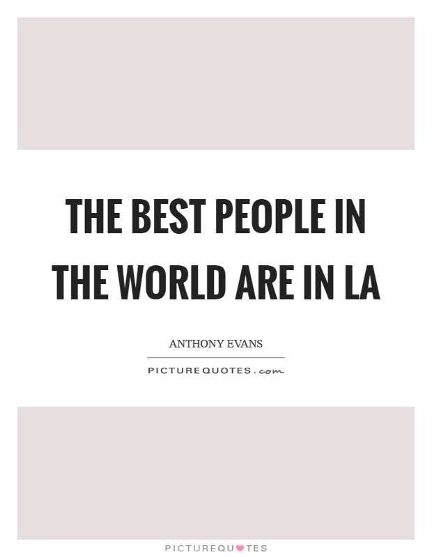 The best people in the world are in LA Picture Quote #1