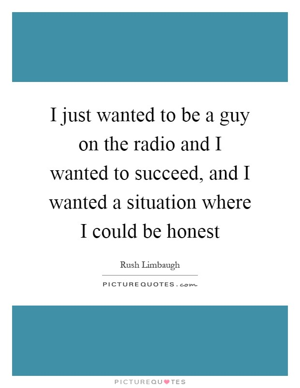 I just wanted to be a guy on the radio and I wanted to succeed, and I wanted a situation where I could be honest Picture Quote #1