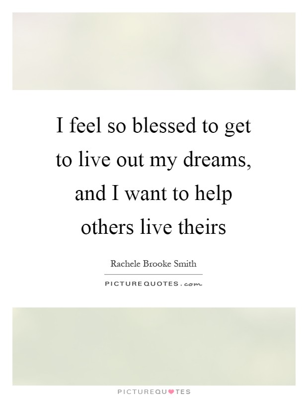 I feel so blessed to get to live out my dreams, and I want to help others live theirs Picture Quote #1