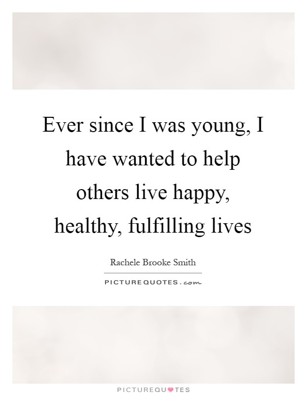 Ever since I was young, I have wanted to help others live happy, healthy, fulfilling lives Picture Quote #1