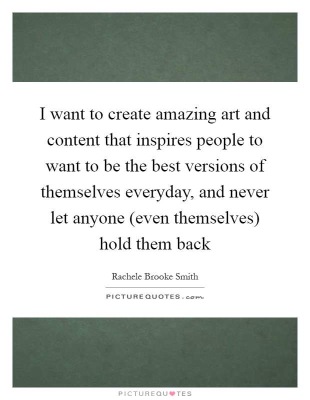 I want to create amazing art and content that inspires people to want to be the best versions of themselves everyday, and never let anyone (even themselves) hold them back Picture Quote #1