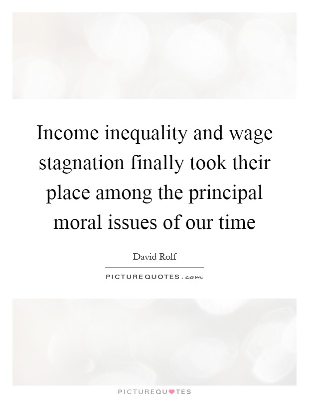 Income inequality and wage stagnation finally took their place among the principal moral issues of our time Picture Quote #1