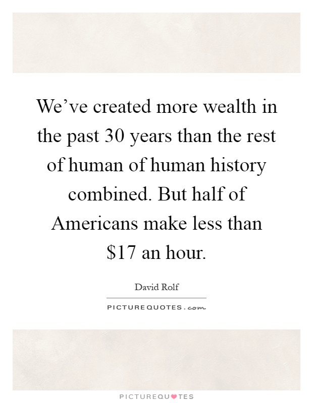 We've created more wealth in the past 30 years than the rest of human of human history combined. But half of Americans make less than $17 an hour Picture Quote #1