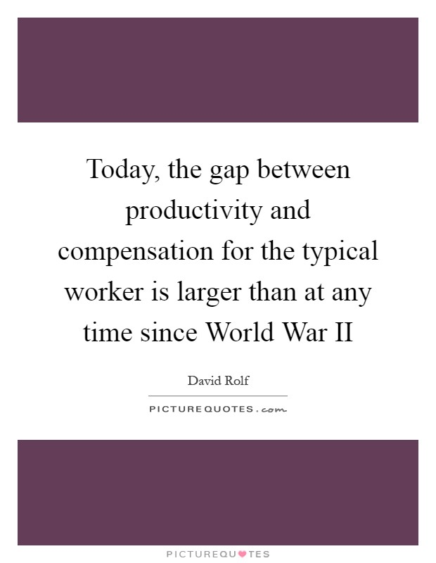 Today, the gap between productivity and compensation for the typical worker is larger than at any time since World War II Picture Quote #1