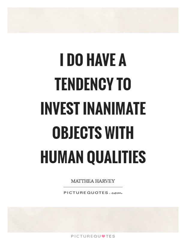 I do have a tendency to invest inanimate objects with human qualities Picture Quote #1