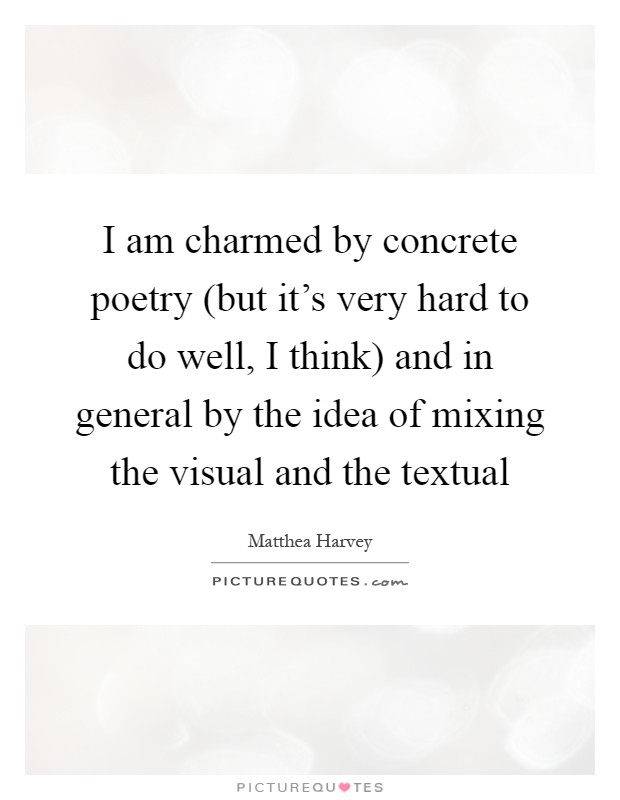 I am charmed by concrete poetry (but it's very hard to do well, I think) and in general by the idea of mixing the visual and the textual Picture Quote #1