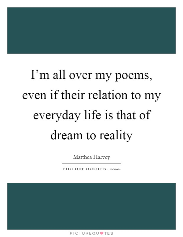 I'm all over my poems, even if their relation to my everyday life is that of dream to reality Picture Quote #1