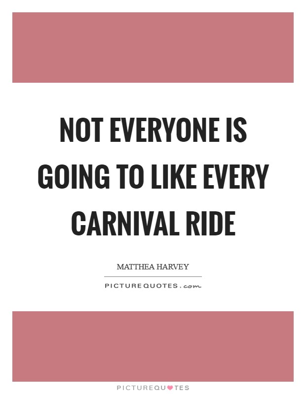 Not everyone is going to like every carnival ride Picture Quote #1