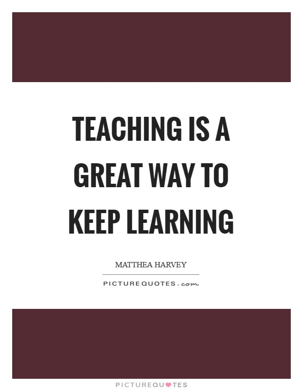 Teaching is a great way to keep learning Picture Quote #1