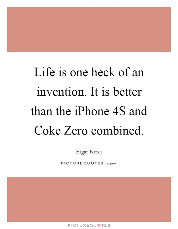 Life is one heck of an invention. It is better than the iPhone 4S and Coke Zero combined Picture Quote #1
