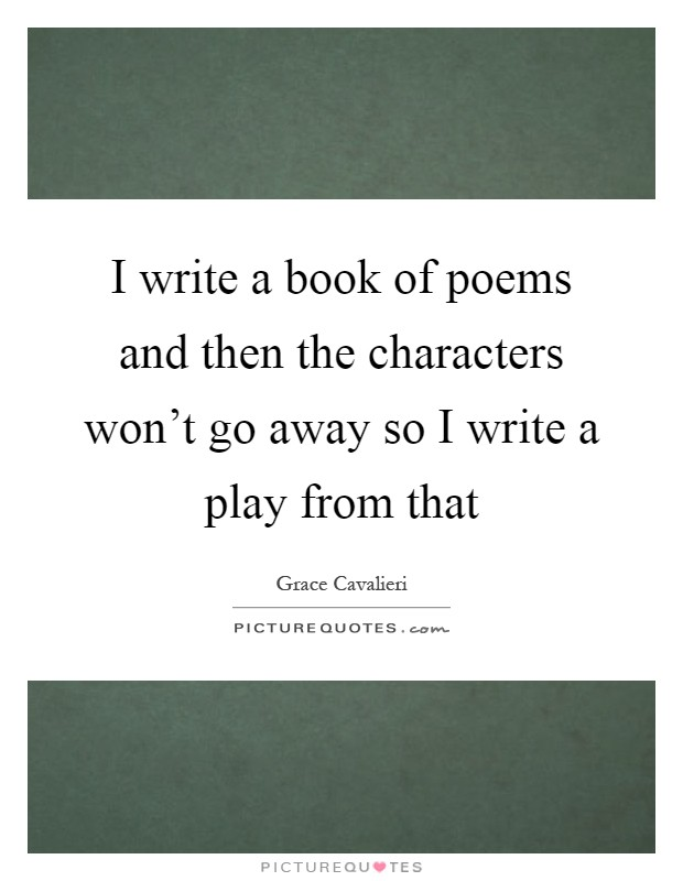 I write a book of poems and then the characters won't go away so I write a play from that Picture Quote #1
