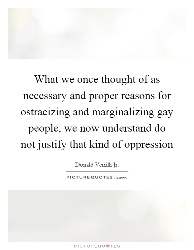 What we once thought of as necessary and proper reasons for ostracizing and marginalizing gay people, we now understand do not justify that kind of oppression Picture Quote #1