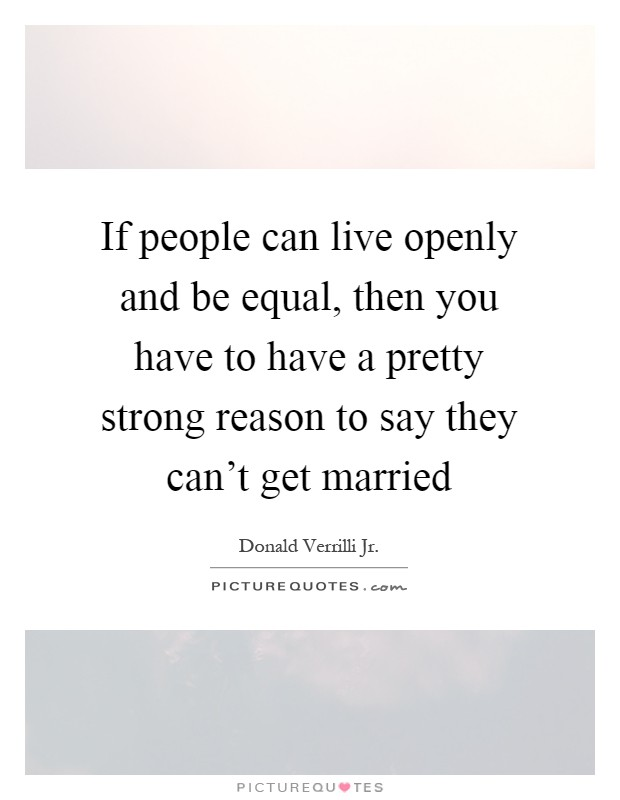 If people can live openly and be equal, then you have to have a pretty strong reason to say they can't get married Picture Quote #1