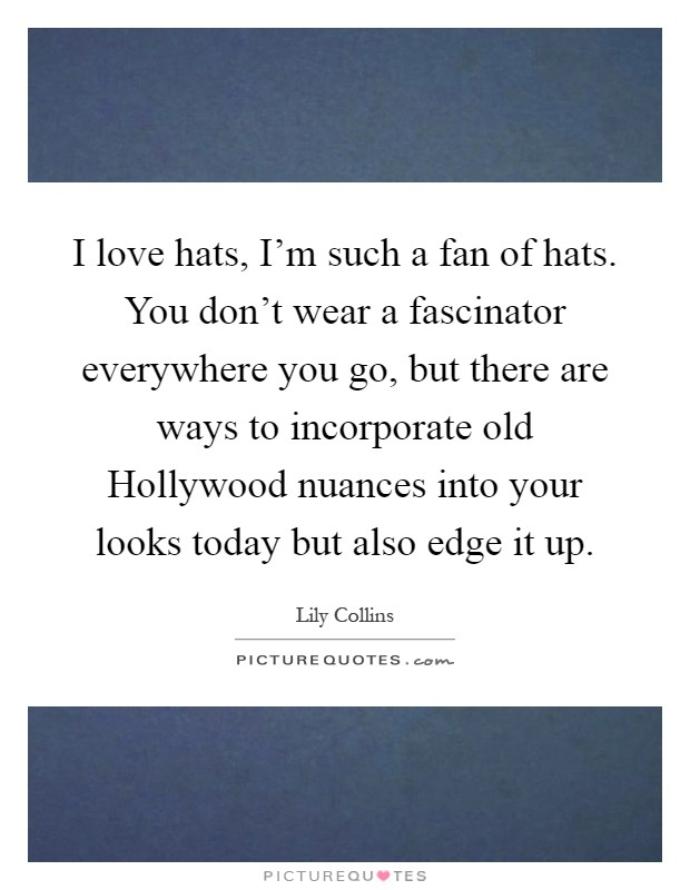 I love hats, I'm such a fan of hats. You don't wear a fascinator everywhere you go, but there are ways to incorporate old Hollywood nuances into your looks today but also edge it up Picture Quote #1