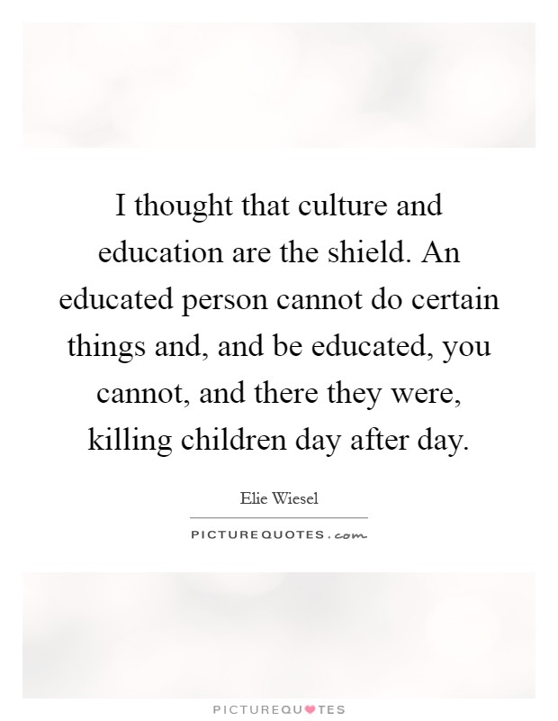 I thought that culture and education are the shield. An educated person cannot do certain things and, and be educated, you cannot, and there they were, killing children day after day Picture Quote #1