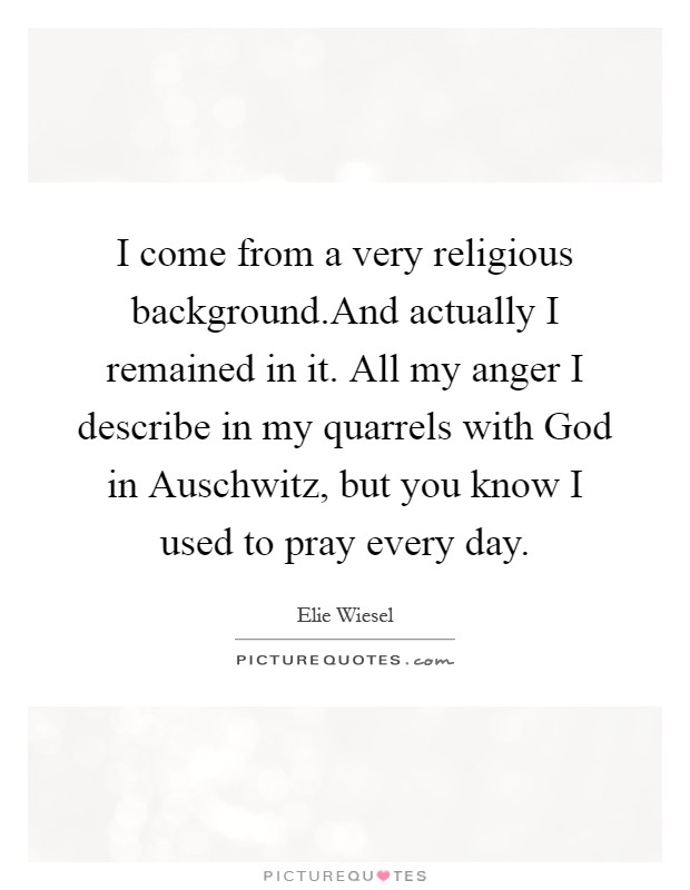 I come from a very religious background.And actually I remained in it. All my anger I describe in my quarrels with God in Auschwitz, but you know I used to pray every day Picture Quote #1
