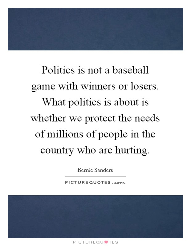 Politics is not a baseball game with winners or losers. What politics is about is whether we protect the needs of millions of people in the country who are hurting Picture Quote #1