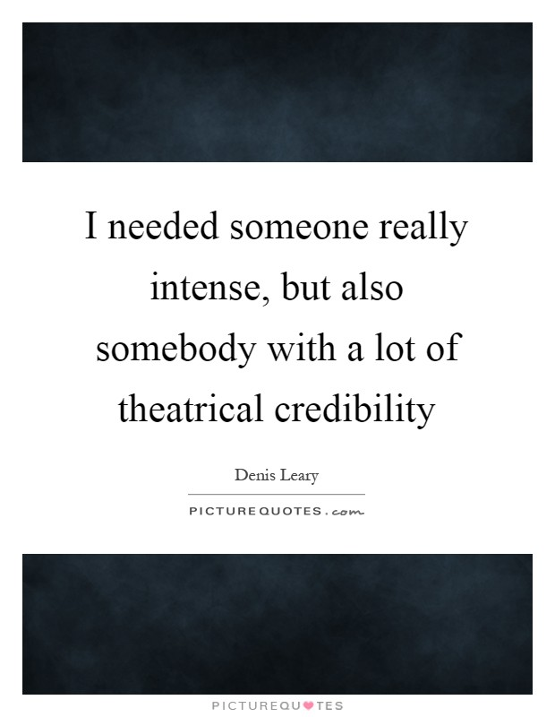 I needed someone really intense, but also somebody with a lot of theatrical credibility Picture Quote #1