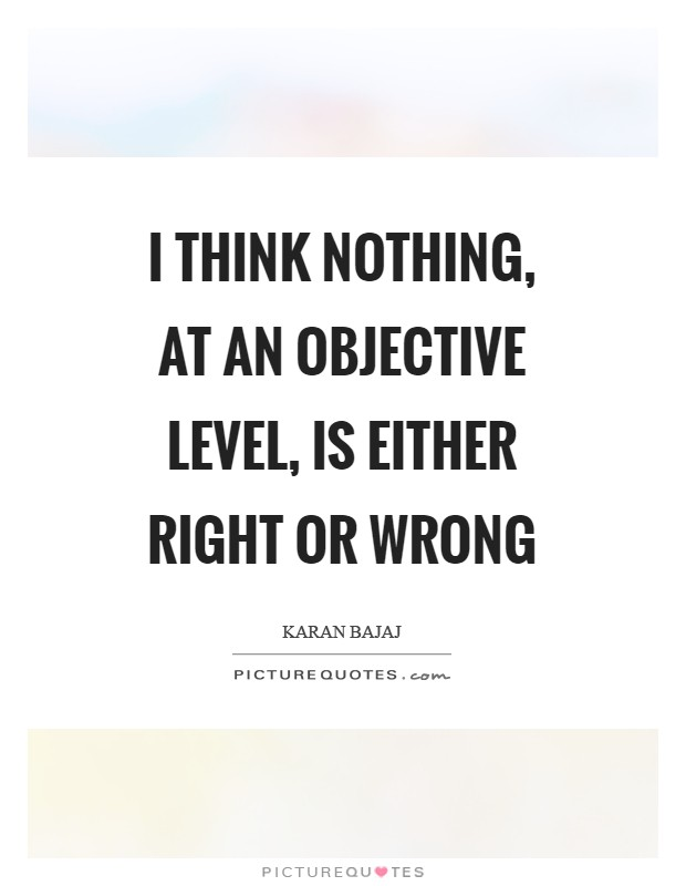 I think nothing, at an objective level, is either right or wrong Picture Quote #1