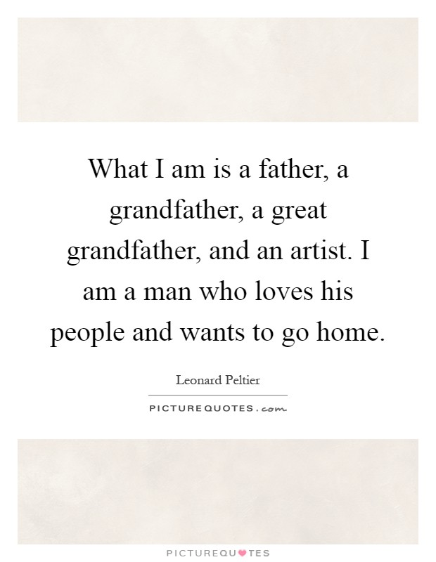 What I am is a father, a grandfather, a great grandfather, and an artist. I am a man who loves his people and wants to go home Picture Quote #1