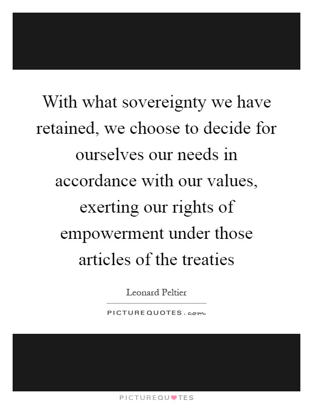 With what sovereignty we have retained, we choose to decide for ourselves our needs in accordance with our values, exerting our rights of empowerment under those articles of the treaties Picture Quote #1