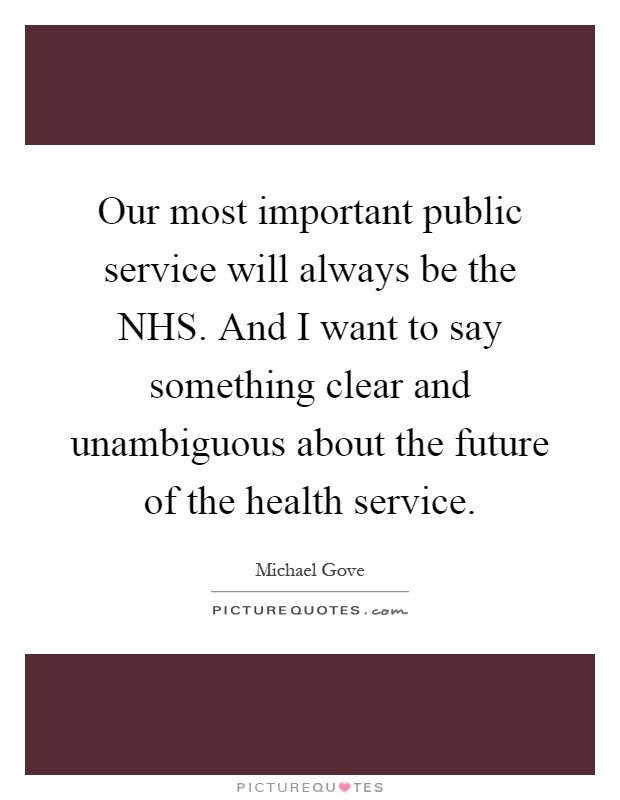 Our most important public service will always be the NHS. And I want to say something clear and unambiguous about the future of the health service Picture Quote #1