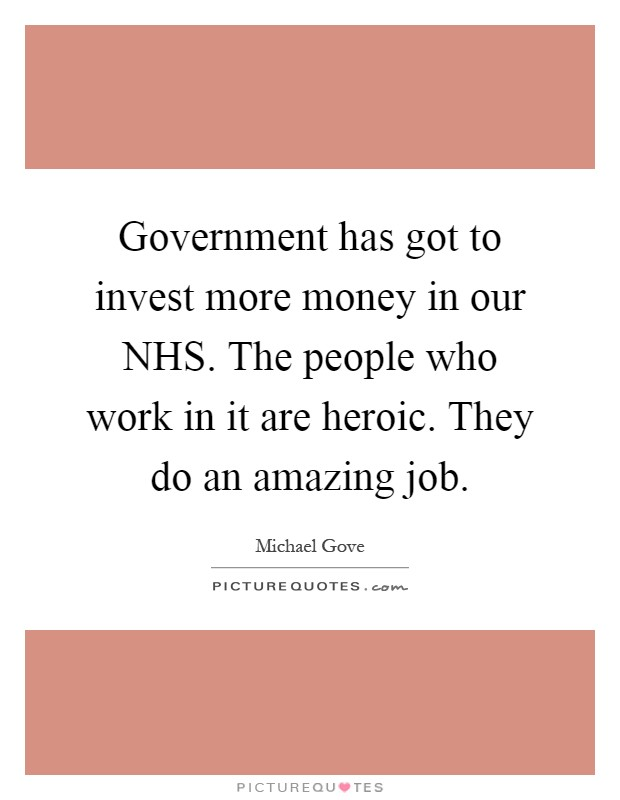 Government has got to invest more money in our NHS. The people who work in it are heroic. They do an amazing job Picture Quote #1