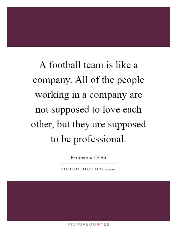 A football team is like a company. All of the people working in a company are not supposed to love each other, but they are supposed to be professional Picture Quote #1