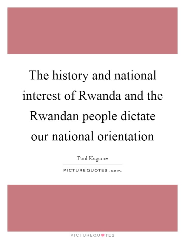 The history and national interest of Rwanda and the Rwandan people dictate our national orientation Picture Quote #1
