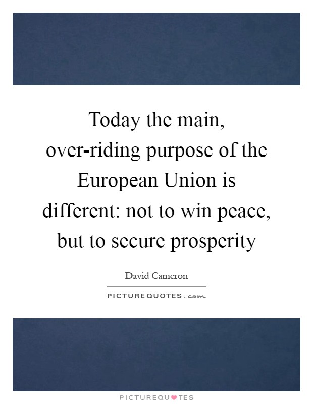 Today the main, over-riding purpose of the European Union is different: not to win peace, but to secure prosperity Picture Quote #1