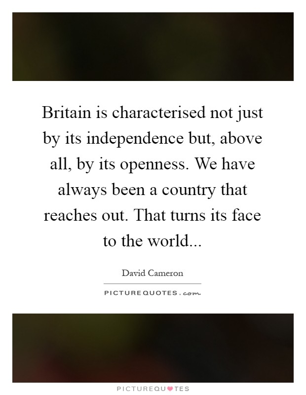 Britain is characterised not just by its independence but, above all, by its openness. We have always been a country that reaches out. That turns its face to the world Picture Quote #1