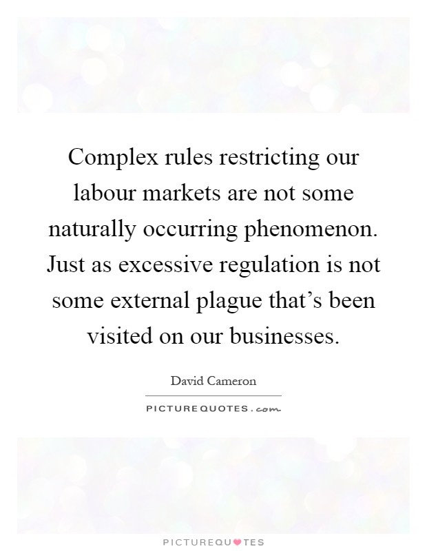 Complex rules restricting our labour markets are not some naturally occurring phenomenon. Just as excessive regulation is not some external plague that's been visited on our businesses Picture Quote #1