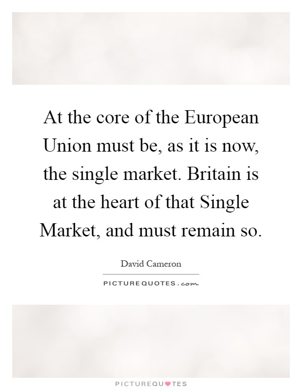 At the core of the European Union must be, as it is now, the single market. Britain is at the heart of that Single Market, and must remain so Picture Quote #1