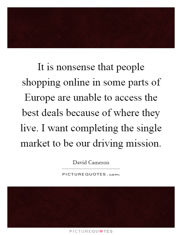 It is nonsense that people shopping online in some parts of Europe are unable to access the best deals because of where they live. I want completing the single market to be our driving mission Picture Quote #1