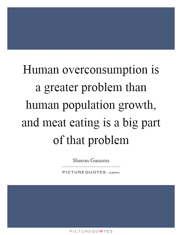 Human overconsumption is a greater problem than human population growth, and meat eating is a big part of that problem Picture Quote #1