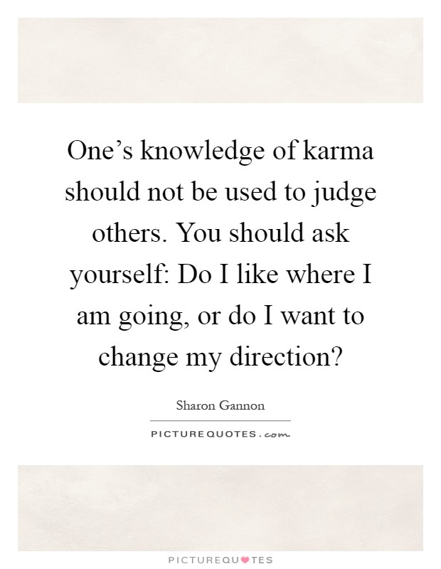 One's knowledge of karma should not be used to judge others. You should ask yourself: Do I like where I am going, or do I want to change my direction? Picture Quote #1