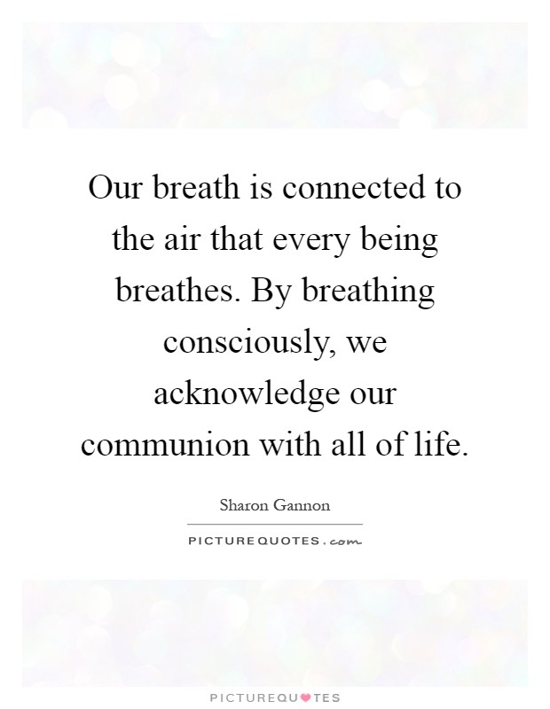 Our breath is connected to the air that every being breathes. By breathing consciously, we acknowledge our communion with all of life Picture Quote #1